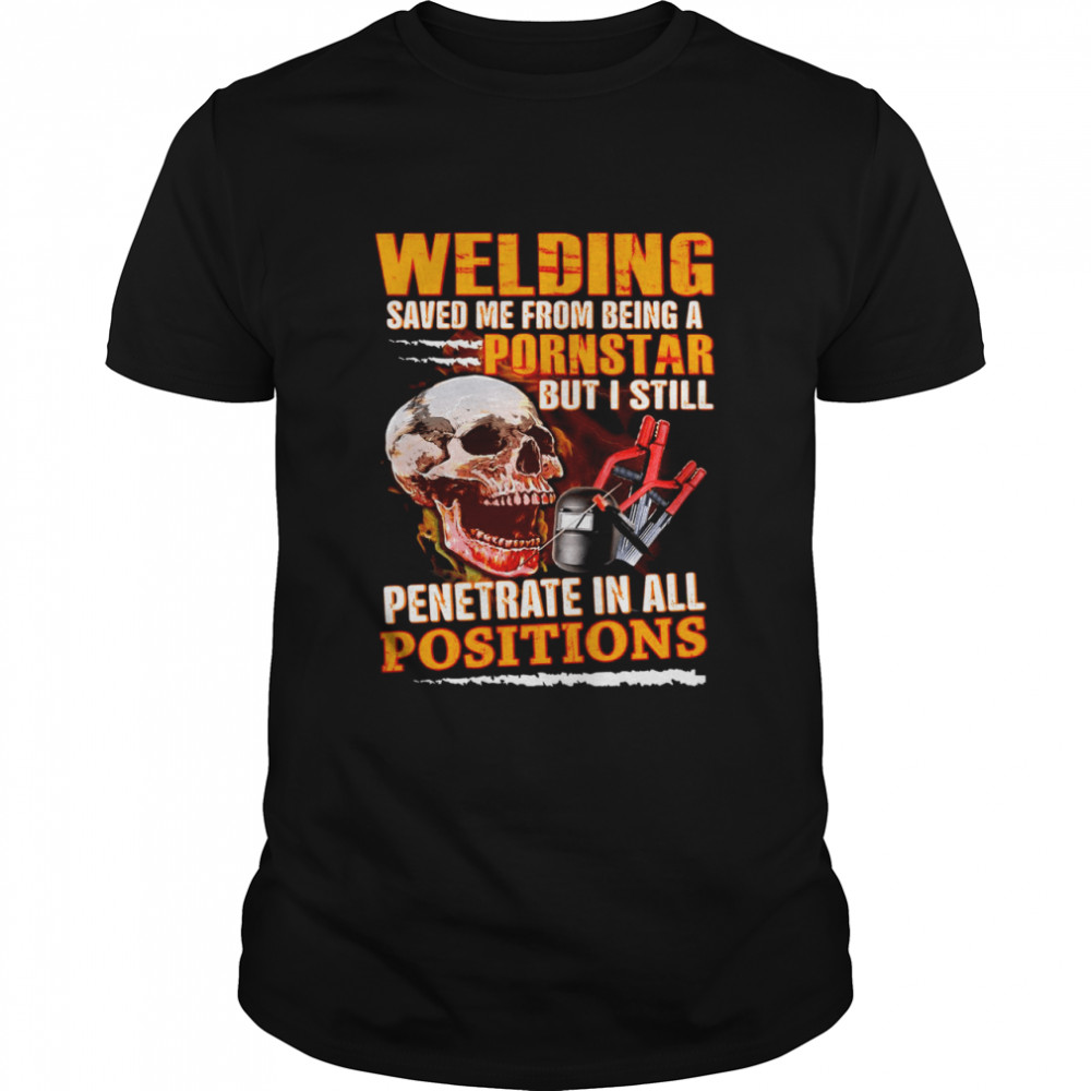 Skull Welding Saved Me From Being A Pornsgtar But I Still Penetrate In All Positions T-shirt