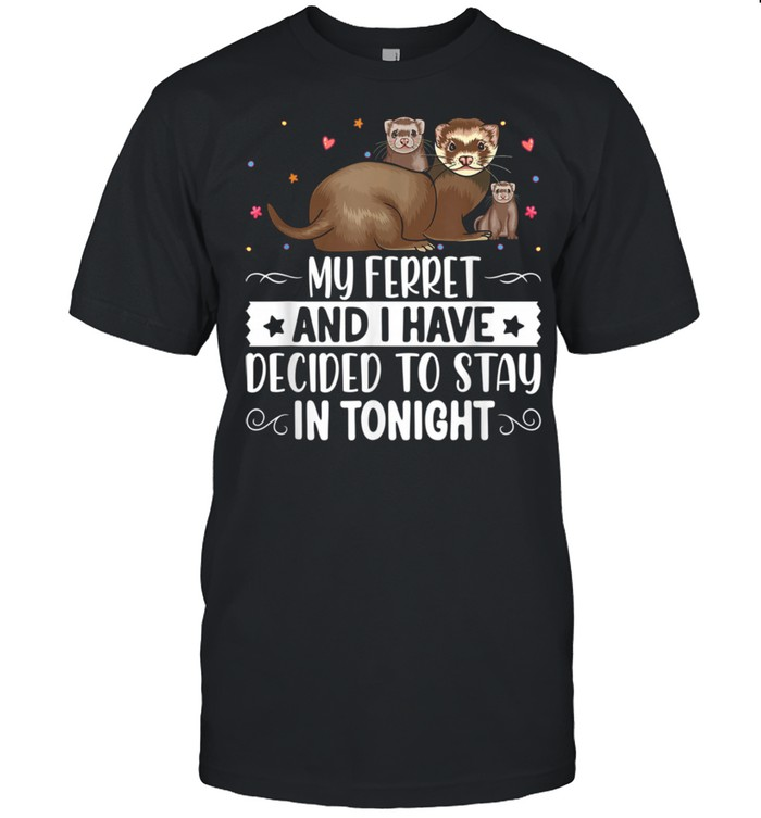 My Ferret and I Have Decided To Stay in Tonight Shirt