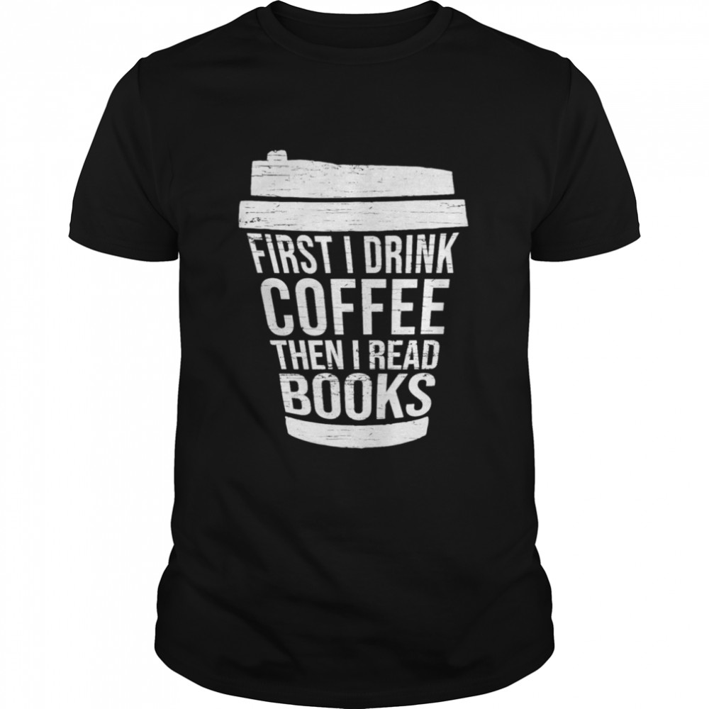 First I drink Coffee then I read booksGift reading Shirt