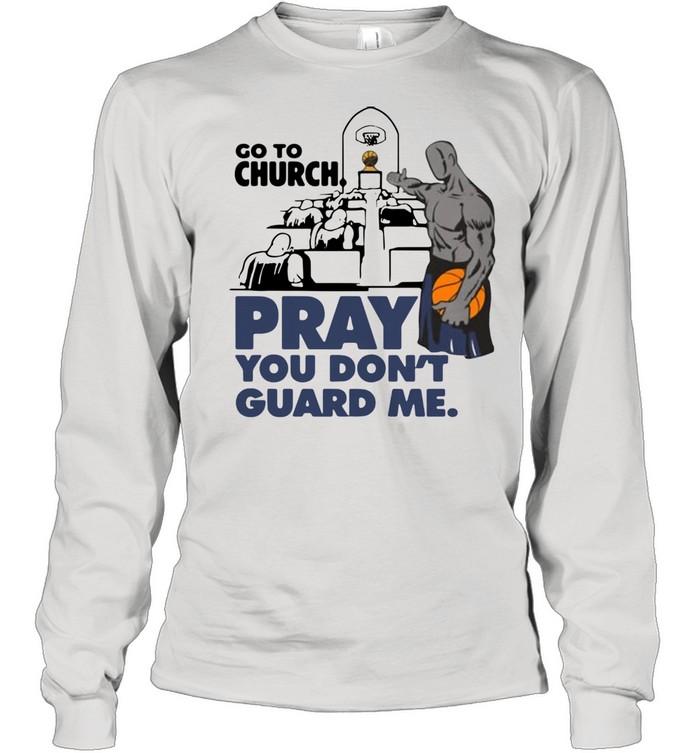 Go To Church Pray You Don't Guard Me shirt Long Sleeved T-shirt