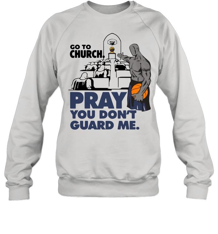 Go To Church Pray You Don't Guard Me shirt Unisex Sweatshirt
