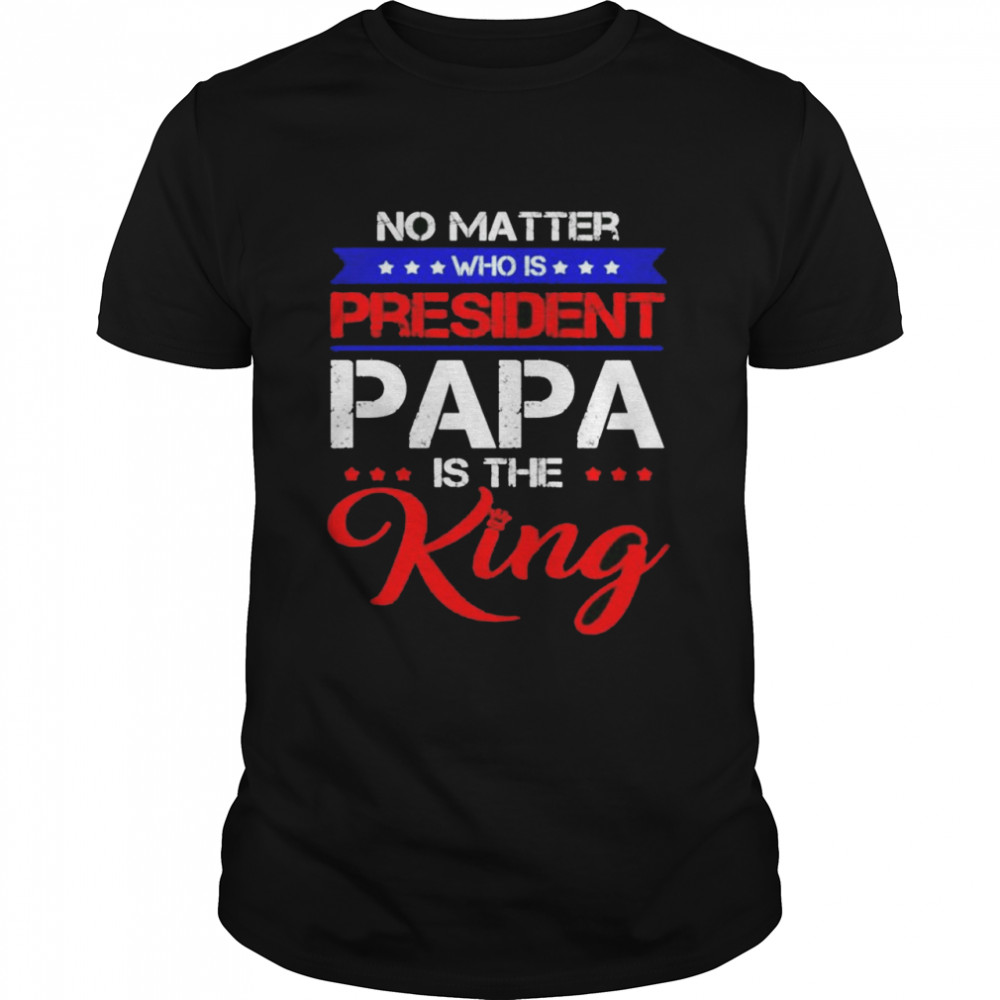 No matter who is president papa is the King shirt
