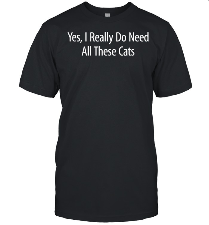 YesI Really Do Need All Of These Cats Shirt