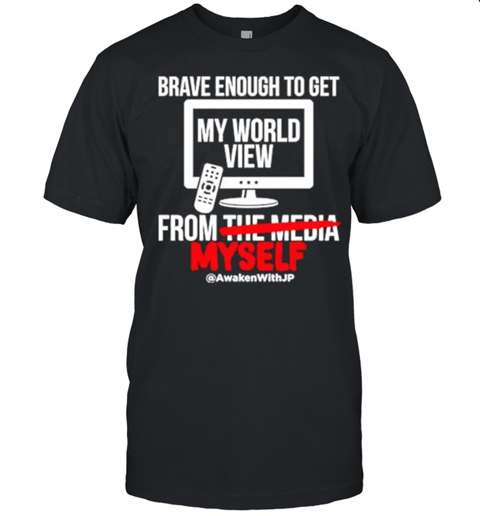 Brave enough to get my world view from myself shirt