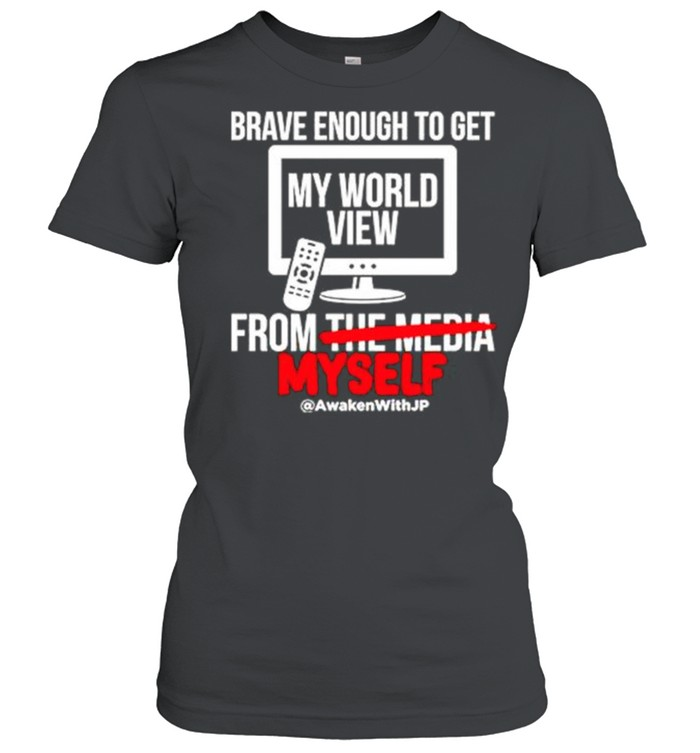 Brave enough to get my world view from myself shirt Classic Women's T-shirt