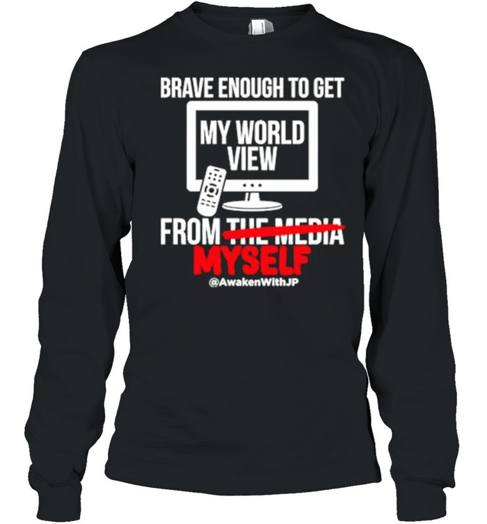 Brave enough to get my world view from myself shirt Long Sleeved T-shirt