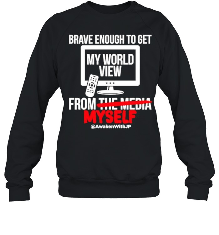 Brave enough to get my world view from myself shirt Unisex Sweatshirt
