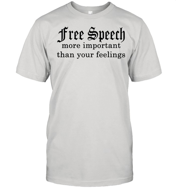 Speech More Important Than Your Feelings Shirt