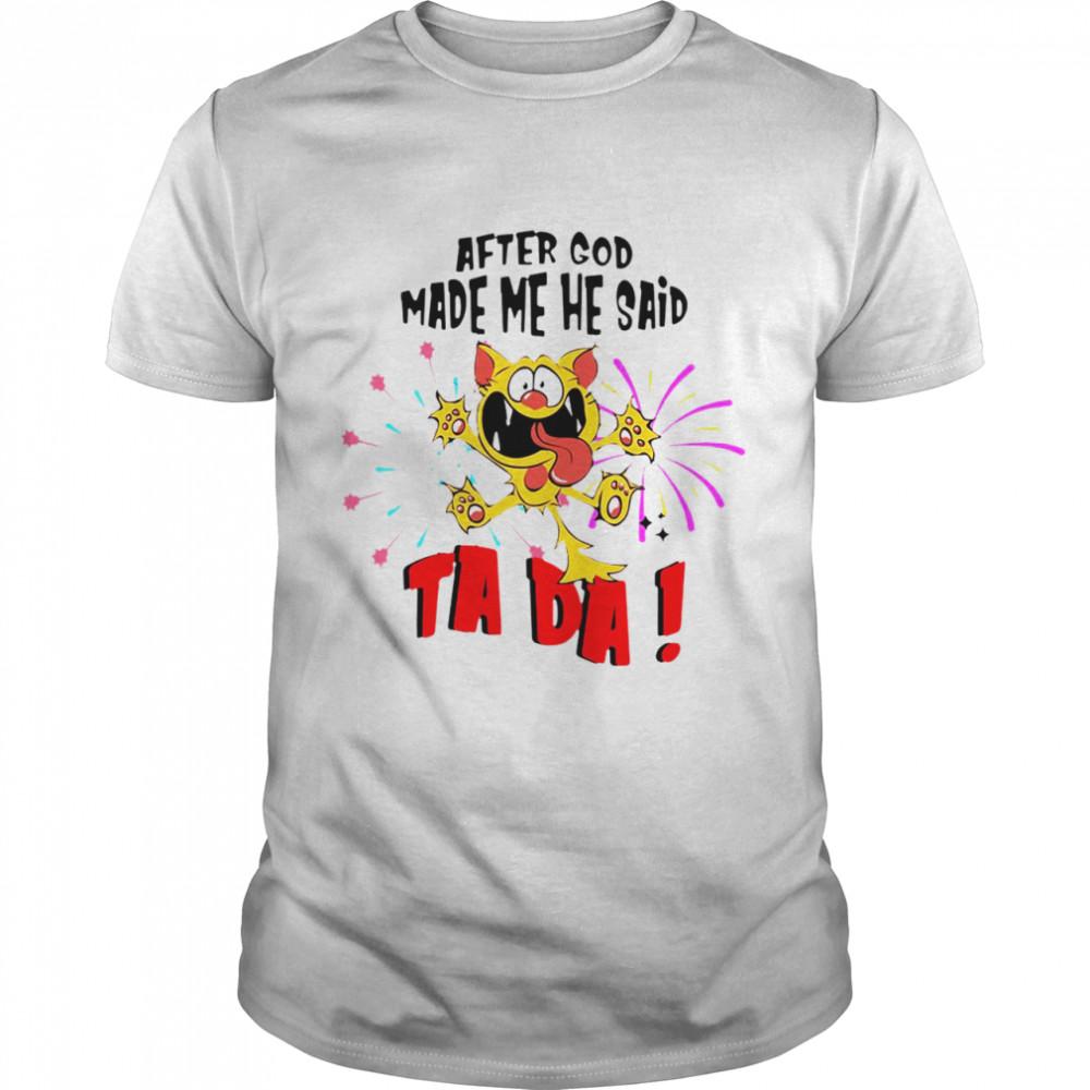 Cat After God Made Me He Said Ta Da T-shirt
