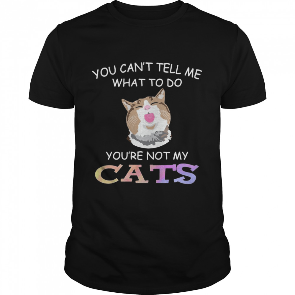 Cat You Can't Tell Me What To Do You're Not My Cats T-shirt