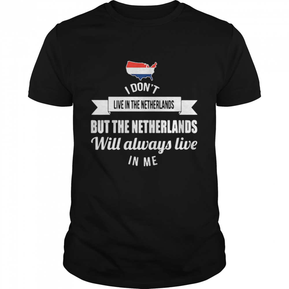 I Dont Live In The Netherlands But The Netherlands Will Always Live In Me shirt