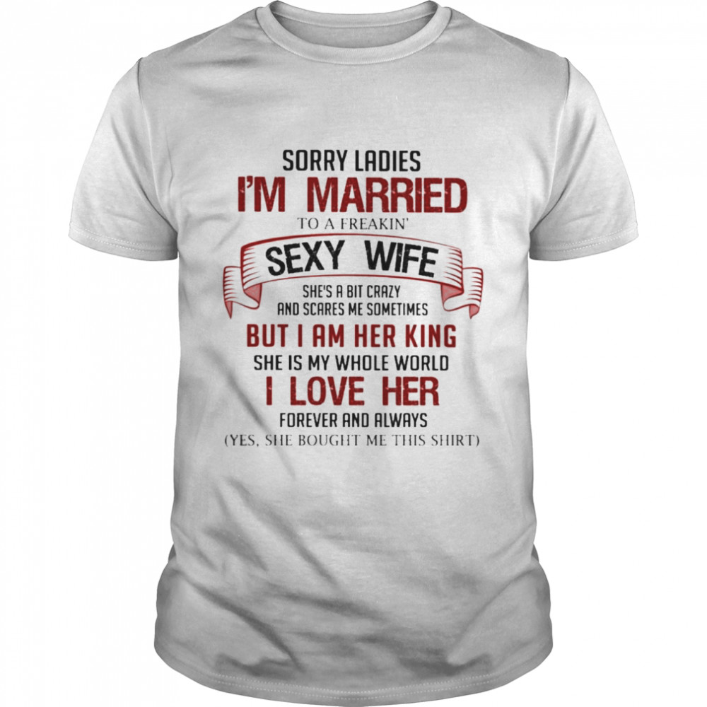 Sorry Ladies I'm Married To A Freakin Sexy Wife Shirt
