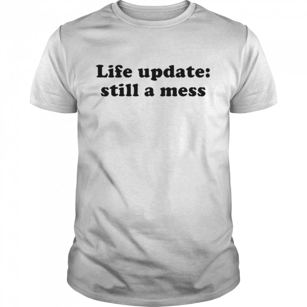 Life update still a mess shirt