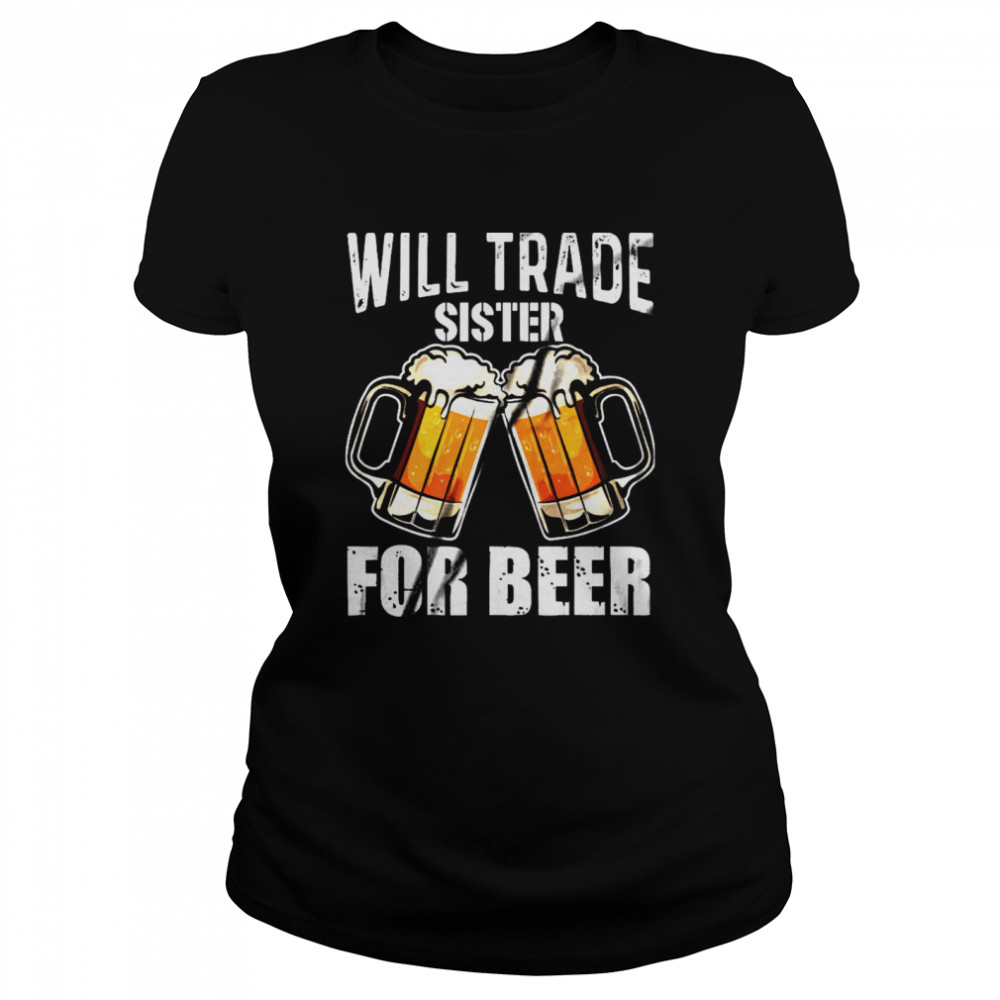 Will Trade Sister For Beer shirt Classic Women's T-shirt