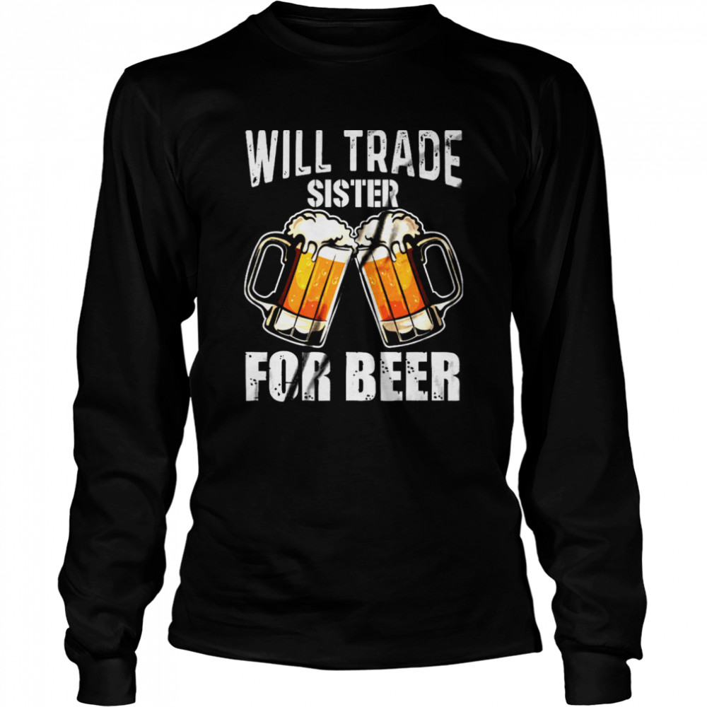 Will Trade Sister For Beer shirt Long Sleeved T-shirt