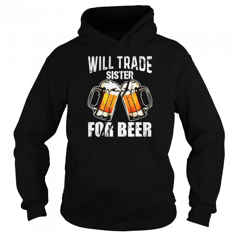 Will Trade Sister For Beer shirt Unisex Hoodie