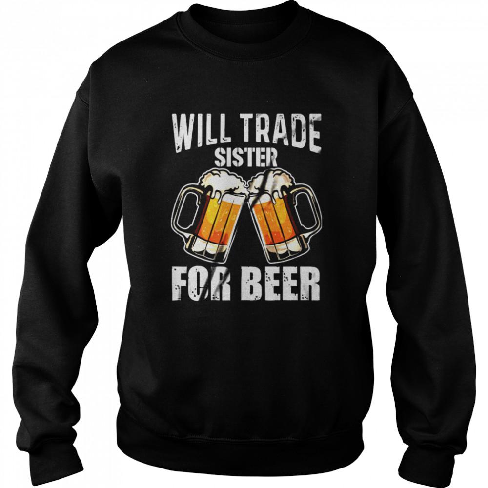 Will Trade Sister For Beer shirt Unisex Sweatshirt