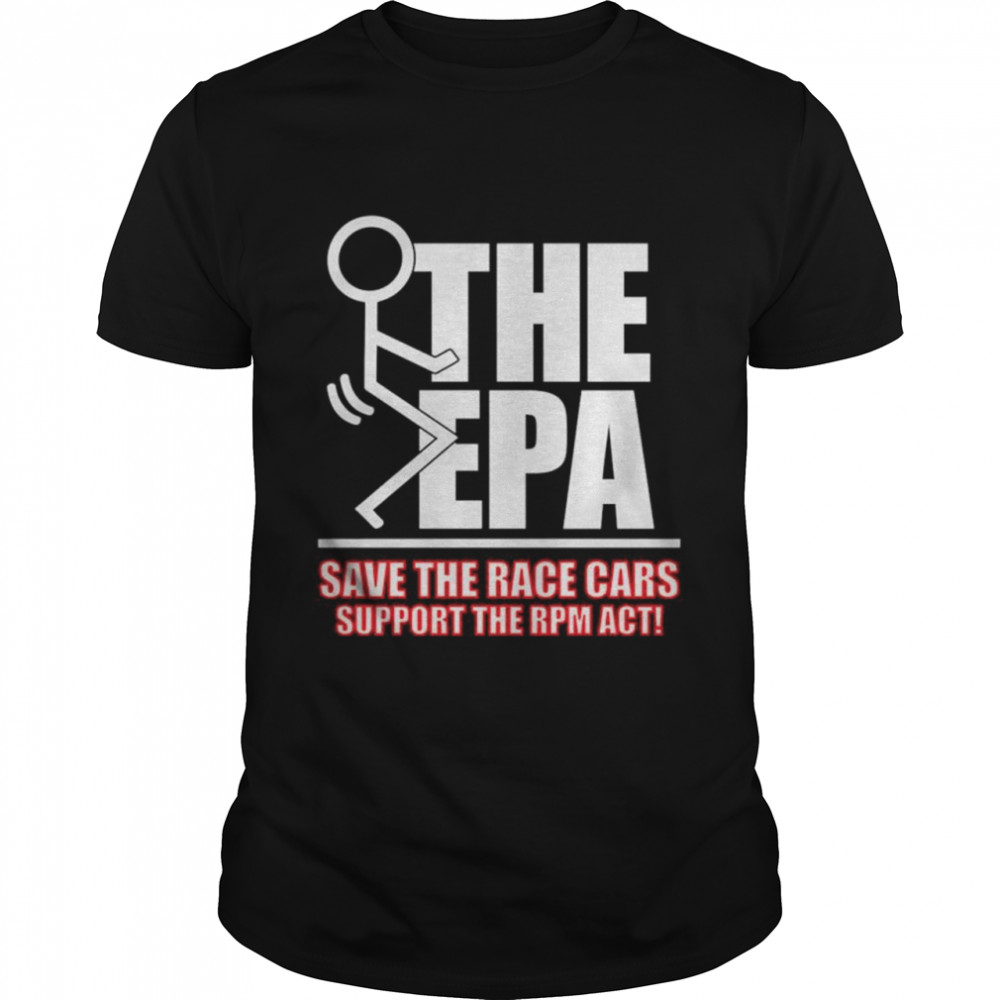 Fuck the EPA save the race cars support the RPM act shirt