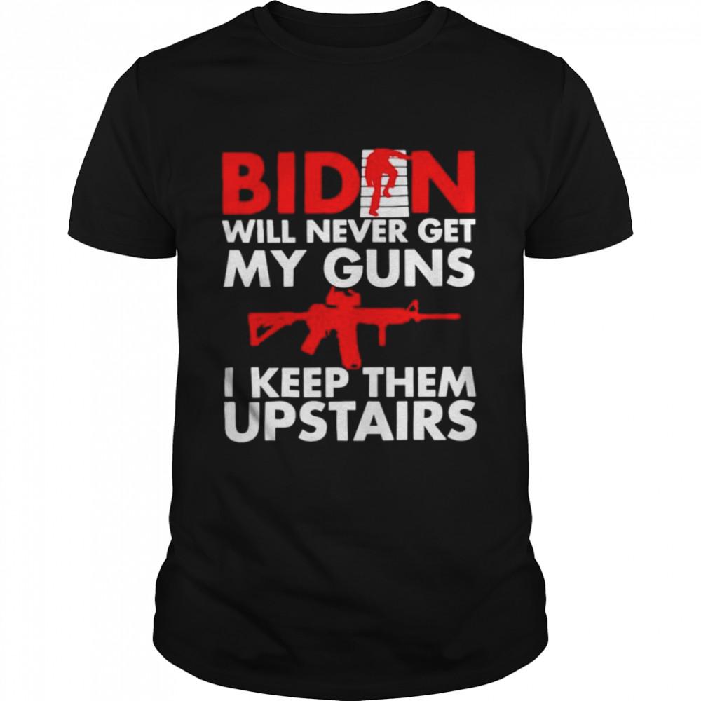 Joe Biden will never get my guns I keep them upstairs shirt