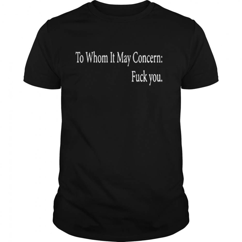 To whom it may concern fuck you shirt Classic Men's T-shirt