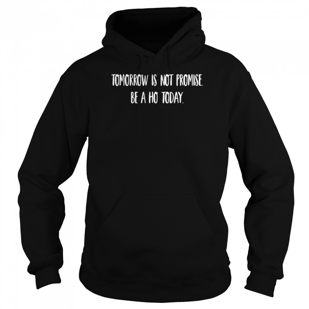 Tomorrow is not promised be a ho today shirt Unisex Hoodie