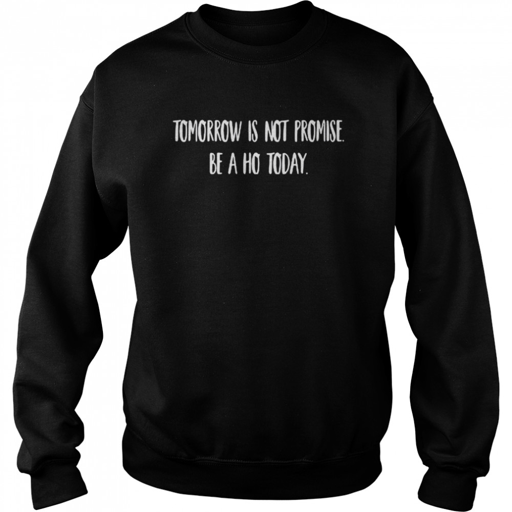 Tomorrow is not promised be a ho today shirt Unisex Sweatshirt
