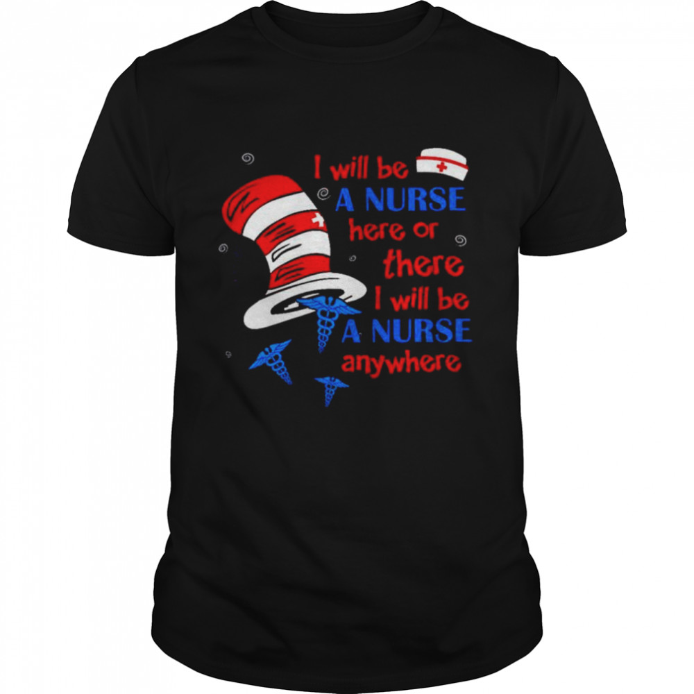 Dr Seuss I will be a Nurse here or there I will be a Nurse anywhere shirt Classic Men's T-shirt