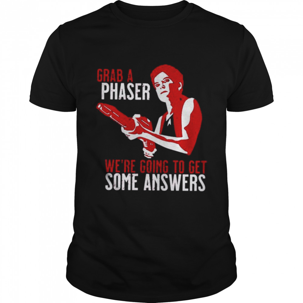 Grab a phaser we're going get some answers shirt