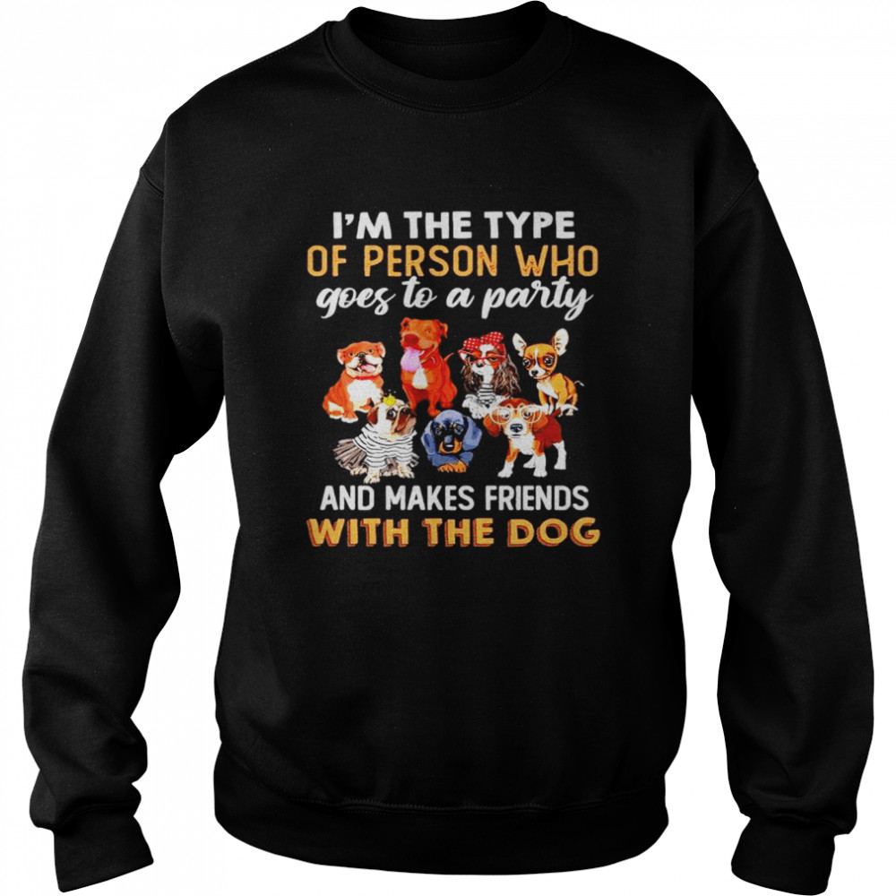 I'm the type of person who goes to a party and makes friends with the dog shirt Unisex Sweatshirt