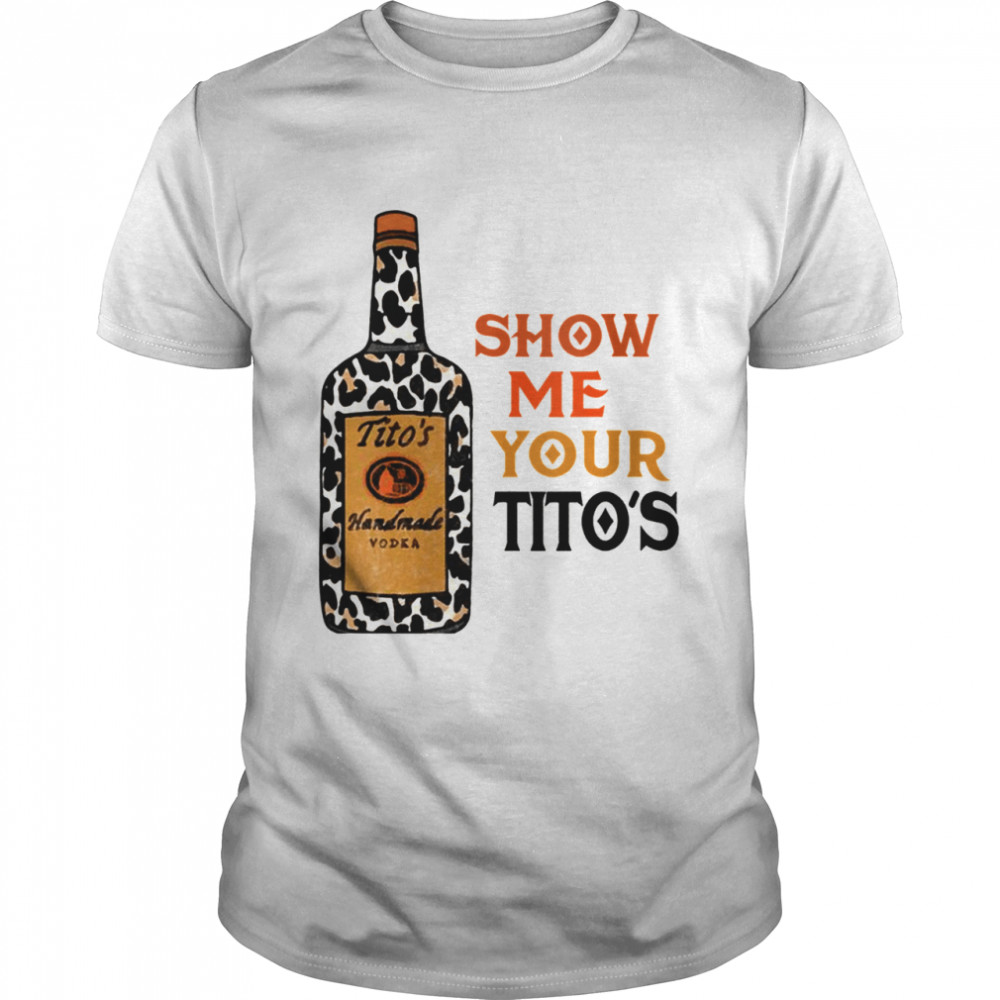 Show Me Your Tito's Drinking Vodka Alcohol  Classic Men's T-shirt