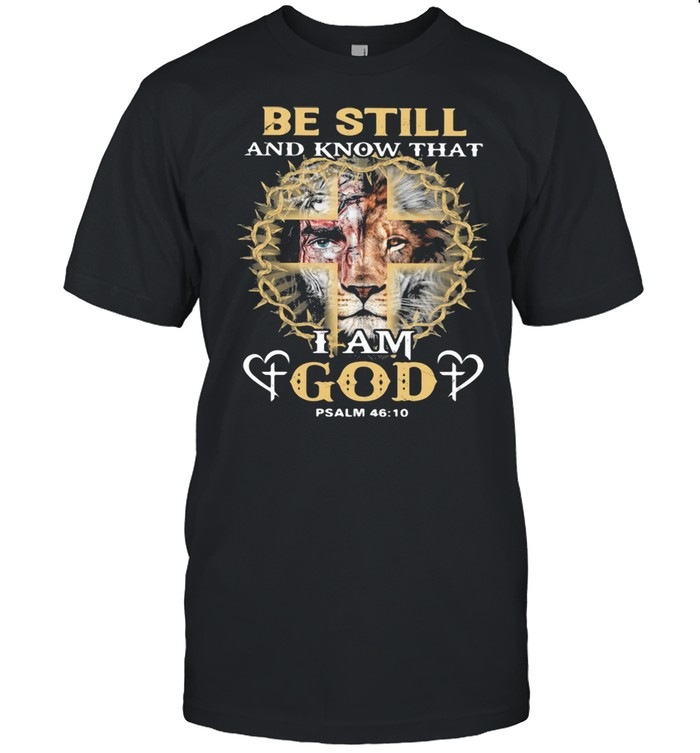 Be Still And Know THat I Am God PSALM 46 10 Lion Shirt