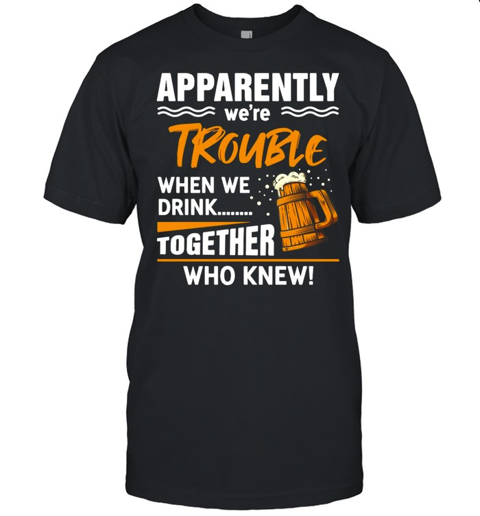 Beer Apparently We're Trouble When We Drink Together Who knew T-shirt