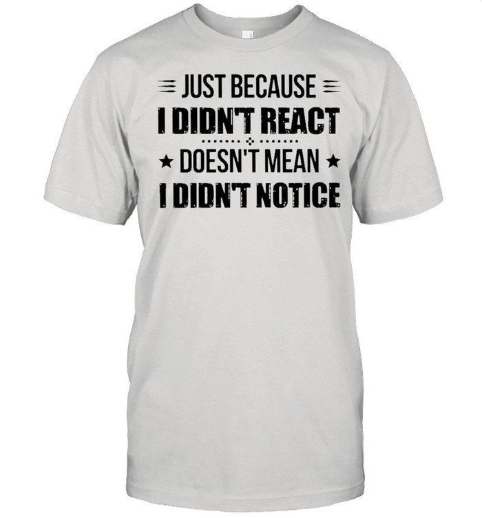 Just because I didnt react doesnt mean I didnt notice shirt