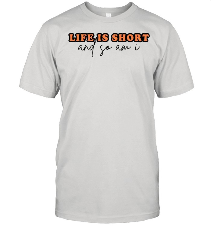 Life is short and so am I shirt