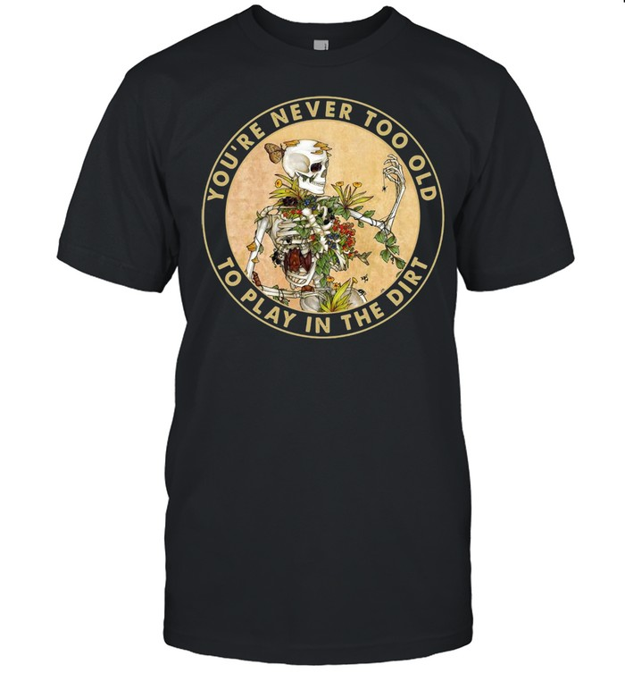 Skeleton You're Never Too Old To Play In The Dirt T-shirt