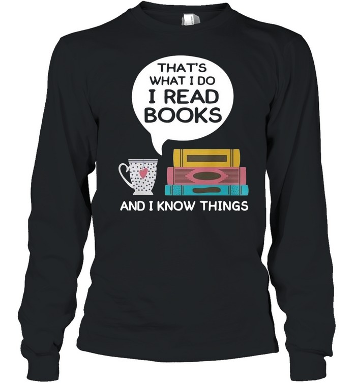 Thats what I do I read books and I know things shirt Long Sleeved T-shirt
