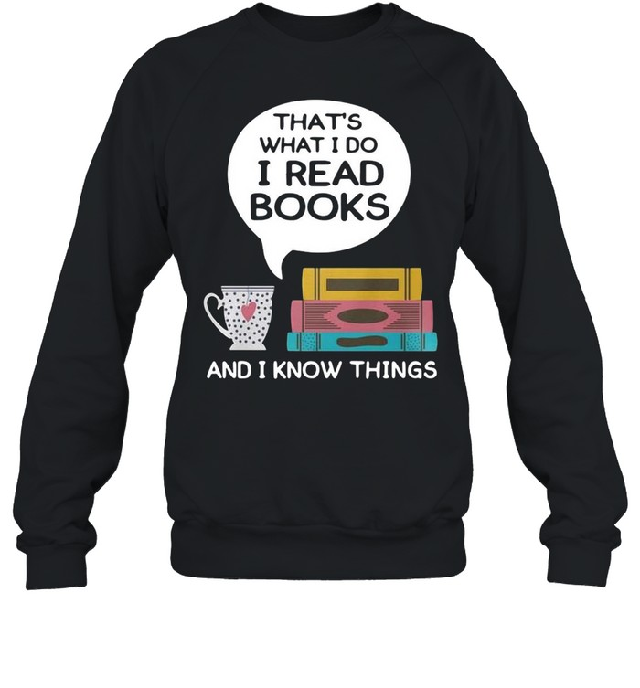 Thats what I do I read books and I know things shirt Unisex Sweatshirt
