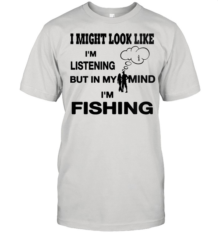 I might look like Im listening but in my mind Im fishing shirt Classic Men's T-shirt