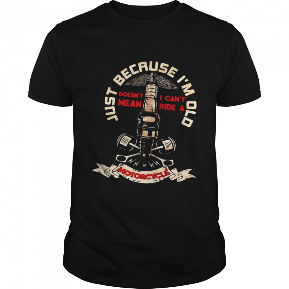 Just Because I'm Old Motorcycle shirt