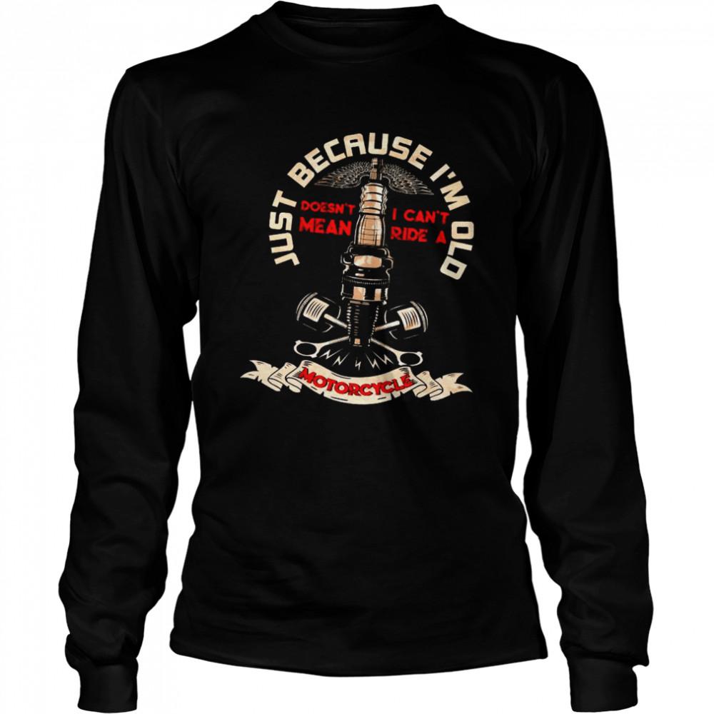 Just Because I'm Old Motorcycle shirt Long Sleeved T-shirt