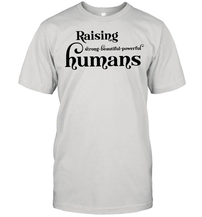 Lovely Raising Strong Beautiful Powerful Humans shirt