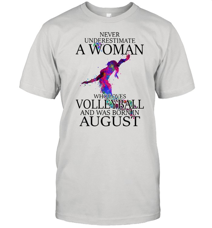Never Underestimate A Woman Who Loves Volleyball And Was Born In August Shirt