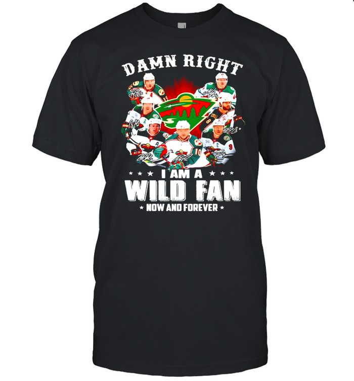 Damn right I am a Minnesota Wild fan now and forever shirt