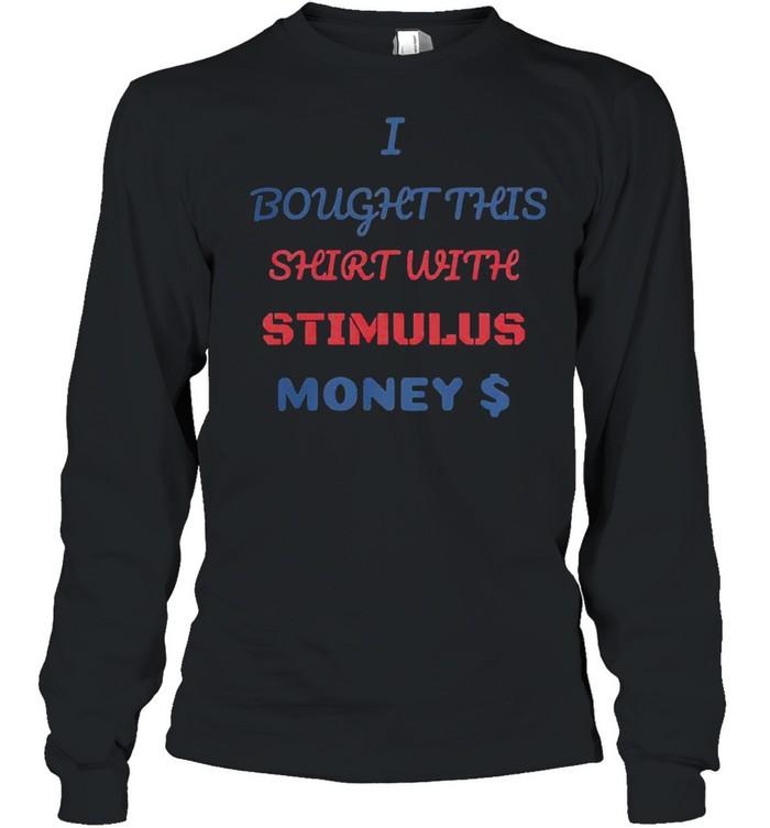 I bought this shirt with stimulus money shirt Long Sleeved T-shirt