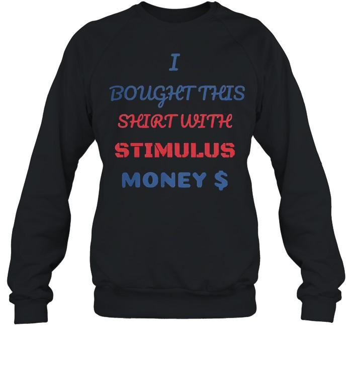 I bought this shirt with stimulus money shirt Unisex Sweatshirt