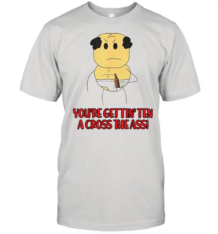 You're Gettin's Ten A Cross The Ass Shirt