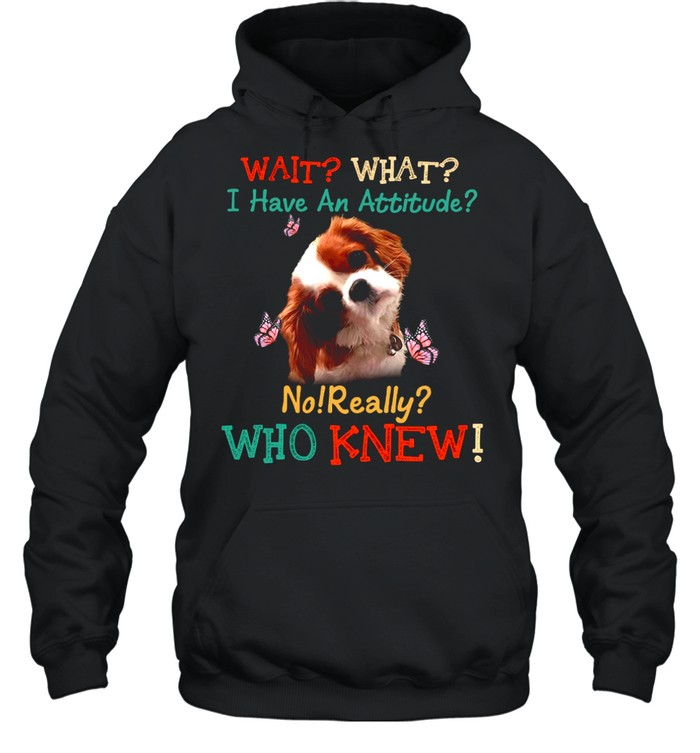 Dog Wait What I Have An Attitude No Really Who Knew shirt Unisex Hoodie