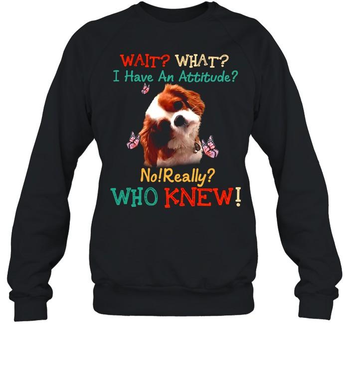 Dog Wait What I Have An Attitude No Really Who Knew shirt Unisex Sweatshirt