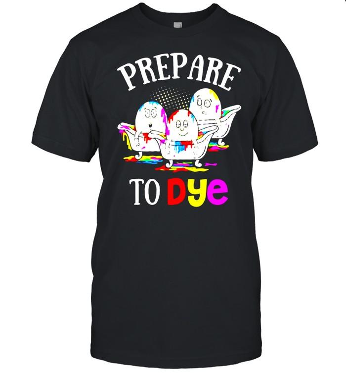 Prepare To Dye Easter Sunday Egg Hunting shirt
