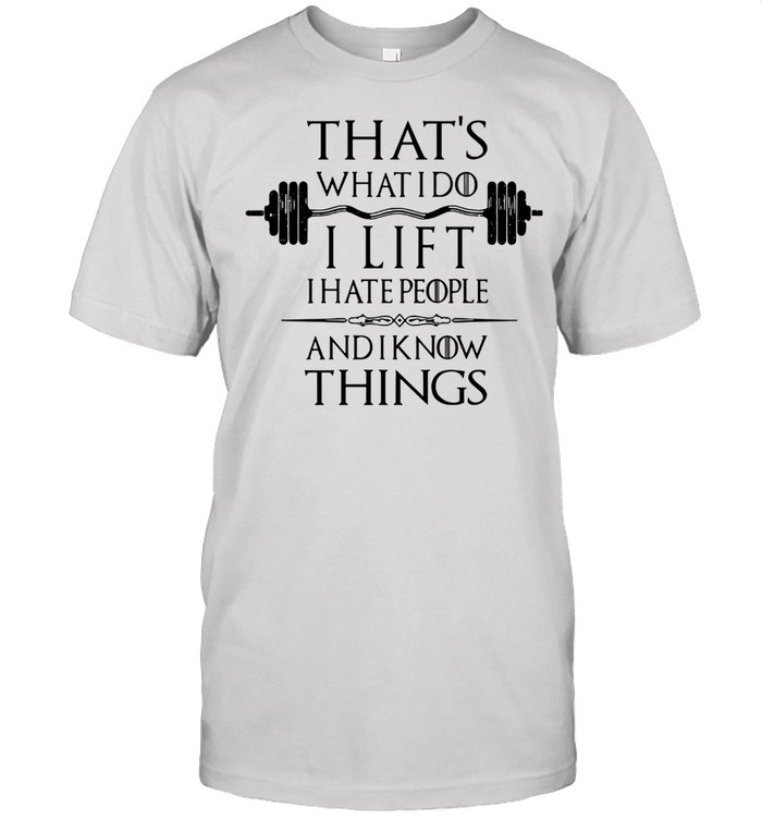 That's What I Do I Lift I Hate People And I Know Things Classic shirt